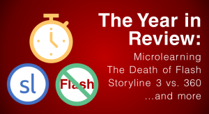 The Year in Review: microlearning, the death of Flash, Storyline 3 vs. 360, and more